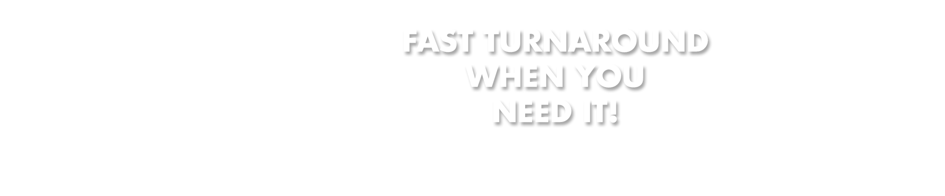 fast turn around when you need it